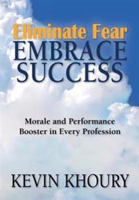 Eliminate Fear, Embrace Success!: Morale and Performance Booster in Every Profession
