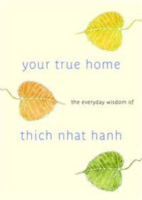 Your True Home: The Everyday Wisdom of Thich Nhat Hanh