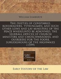 The Dueties of Constables, Borsholders, Tythingmen, and Such Other Lowe and Lay Ministers of the Peace Whereunto Be Adioyned, the Seuerall Offices of Church Ministers and Churchwardens, and Ouerseers for the Poore, Surueighours of the Highwaies (1599)