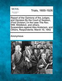 Report of the Opinions of the Judges, and Decision by the Court of Session, (First Division, ) in the Case the REV. Wm. Middleton, and Others, Suspenders Against Alex Anderson, and Others, Respondents