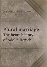 Plural Marriage the Heart-History of Ade Le Hersch