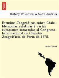 Estudios Jeogra Ficos Sobre Chile. Memorias Relativas a Va Rias Cuestiones Sometidas Al Congreso Internacional de Ciencias Jeogra Ficas de Paris de 18