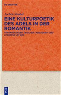 Eine Kulturpoetik des Adels in der Romantik: Verhandlungen Zwischen 'Adeligkeit' und Literatur Um 1800