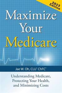 Maximize Your Medicare: Understanding Medicare, Protecting Your Health, and Minimizing Costs