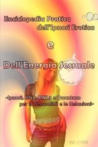 Enciclopedia Pratica Dell'Ipnosi Erotica E Dell'Energia Sessuale - Ipnosi, PNL E Quantum Per La Sessualita