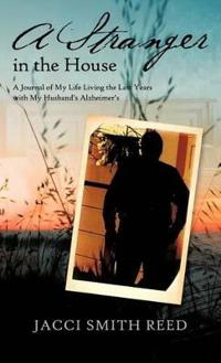 A Stranger in the House: A Journal of My Life Living the Last Years with My Husband's Alzheimer's