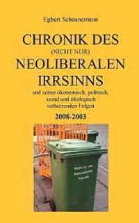 Chronik Des (Nicht Nur) Neoliberalen Irrsinns Und Seiner Konomisch, Politisch, Sozial Und Kologisch Verheerenden Folgen 2008-2003