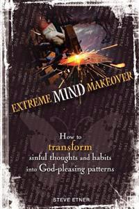 Extreme Mind Makeover: How to Transform Sinful Thoughts and Patterns Into God-Pleasing Habits
