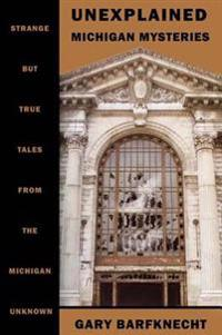 Unexplained Michigan Mysteries: Strange But True Tales from the Michigan Unknown