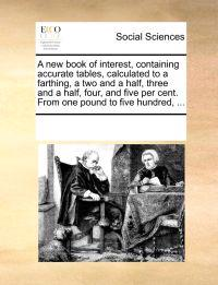 A New Book of Interest, Containing Accurate Tables, Calculated to a Farthing, a Two and a Half, Three and a Half, Four, and Five Per Cent. from One Pound to Five Hundred, ...