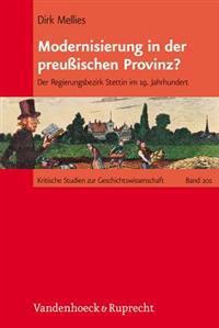 Modernisierung in Der Preussischen Provinz?: Der Regierungsbezirk Stettin Im 19. Jahrhundert