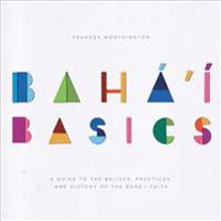 Baha'i Basics: A Guide to the Beliefs, Practices and History of the Baha'i Faith