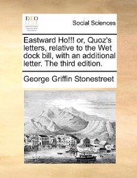 Eastward Ho!!! Or, Quoz's Letters, Relative to the Wet Dock Bill, with an Additional Letter. the Third Edition