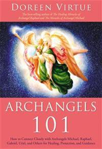 Archangels 101: How to Connect Closely with Archangels Michael, Raphael, Gabriel, Uriel, and Others for Healing, Protection, and Guida