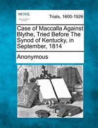 Case of Maccalla Against Blythe, Tried Before the Synod of Kentucky, in September, 1814