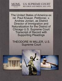 The United States of America Ex Rel. Paul Knauer, Petitioner, V. Andrew Jordan, as District Director of Immigration and Naturalization for the District of Chicago U.S. Supreme Court Transcript of Record with Supporting Pleadings