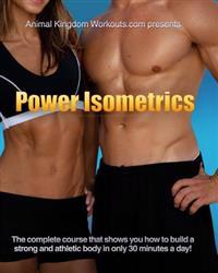 Power Isometrics: The Complete Course That Allows You to Build a Strong and Athletic Body in Only 30 Minutes a Day!