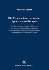 Die Vergabe Internationaler Sportveranstaltungen: Eine Bewertung Der Vergabeverfahren Und Der Anforderungskataloge Internationaler Sportverbände Am Ma