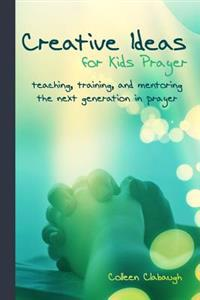 Creative Ideas for Kids Prayer: Using Everyday Items and Events to Teach Kids to Pray.