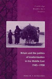 Britain and the Politics of Modernization in the Middle East, 1945-1958