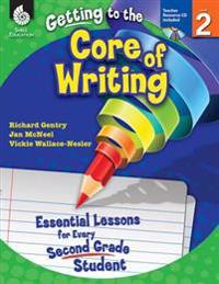 Getting to the Core of Writing: Essential Lessons for Every Second Grade Student (Grade 2): Essential Lessons for Every Second Grade Student