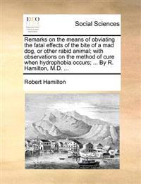Remarks on the Means of Obviating the Fatal Effects of the Bite of a Mad Dog, or Other Rabid Animal; With Observations on the Method of Cure When Hydrophobia Occurs; ... by R. Hamilton, M.D.