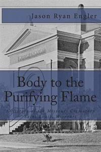 Body to the Purifying Flame: A History of the Missouri Crematory Association, Saint Louis, Missouri