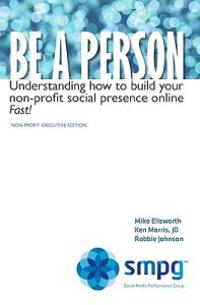 Be a Person: Understanding How to Build Your Non-Profit Social Presence Online Fast! Non-Profit Executive Edition
