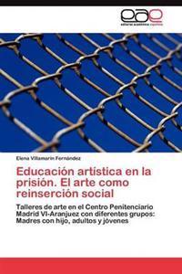Educacion Artistica En La Prision. El Arte Como Reinsercion Social