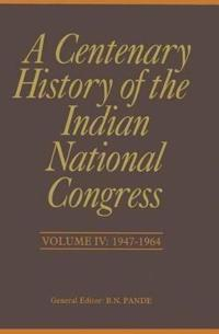 A Centenary History of the Indian National Congress: Volume IV: 1947-1964