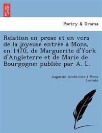 Relation En Prose Et En Vers de La Joyeuse Entre E a Mons, En 1470, de Marguerite D'York D'Angleterre Et de Marie de Bourgogne; Publie E Par A. L.