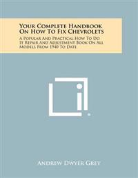 Your Complete Handbook on How to Fix Chevrolets: A Popular and Practical How to Do It Repair and Adjustment Book on All Models from 1940 to Date