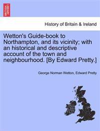 Wetton's Guide-Book to Northampton, and Its Vicinity; With an Historical and Descriptive Account of the Town and Neighbourhood. [By Edward Pretty.]
