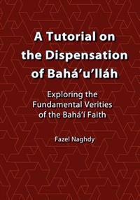 A Tutorial on the Dispensation of Bahá'u'lláh: Exploring the Fundamental Verities of the Bahá'í Faith
