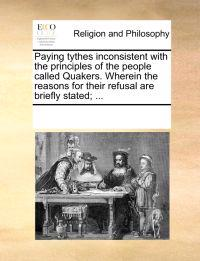 Paying Tythes Inconsistent with the Principles of the People Called Quakers. Wherein the Reasons for Their Refusal Are Briefly Stated; ...
