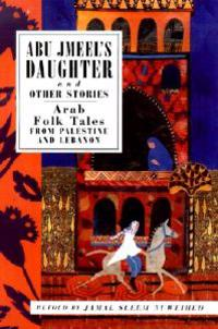 Abu Jmeel's Daughter and Other Stories: Arab Folk Tales from Palestine and Lebanon
