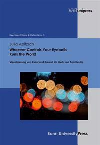 Whoever Controls Your Eyeballs Runs the World: Visualisierung Von Kunst Und Gewalt Im Werk Von Don Delillo