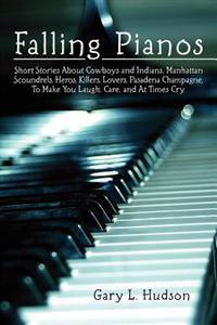 Falling Pianos: Short Stories about Cowboys and Indians, Manhattan Scoundrels, Heros, Killers, Lovers, Pasadena Champagne, to Make You