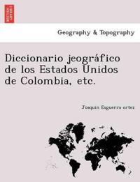 Diccionario Jeogra Fico de Los Estados Unidos de Colombia, Etc.