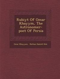 Rub¿iy¿t Of Omar Khayy¿m, The Astronomer-poet Of Persia