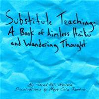 Substitute Teaching: A Book of Aimless Haiku and Wandering Thought