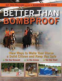Better Than Bombproof: New Ways to Make Your Horse a Solid Citizen and Keep You Safe on the Ground, in the Arena, on the Trail