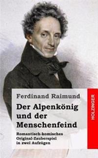 Der Alpenkonig Und Der Menschenfeind: Romantisch-Komisches Original-Zauberspiel in Zwei Aufzugen
