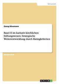 Basel II Im Karitativ-Kirchlichen Stiftungswesen. Strategische Weiterentwicklung Durch Ratingkriterien