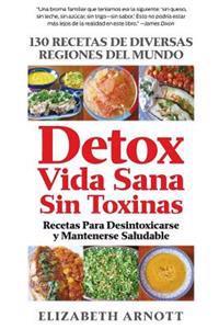 Detox Vida Sana Sin Toxinas: 130 Recetas de Diversas Regiones del Mundo Para Desintoxicarse y Mantenerse Saludable