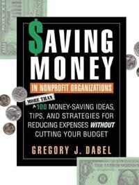 Saving Money in Nonprofit Organizations: More Than 100 Money-Saving Ideas, Tips, and Strategies for Reducing Expenses Without Cutting Your Budget