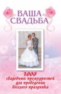 Vasha svadba: 1000 svadebnykh premudrostej dlja provedenija veselogo prazdnika