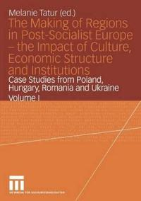 The Making of Regions in Post-Socialist Europe-the Impact of Culture, Economic Structure and Institutions