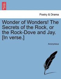 Wonder of Wonders! the Secrets of the Rock, or the Rock-Dove and Jay. [In Verse.]