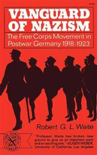 Vanguard of Nazism: The Free Corps Movement in Postwar Germany 1918-1923
